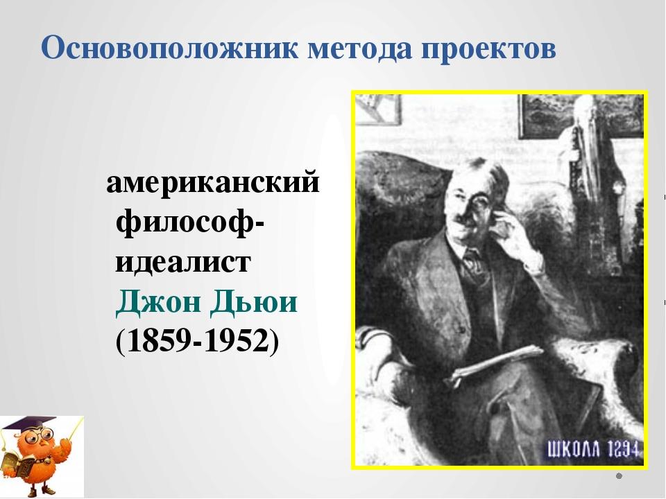 Основоположник метода проектов американский философ-идеалист Джон Дьюи (1859-...