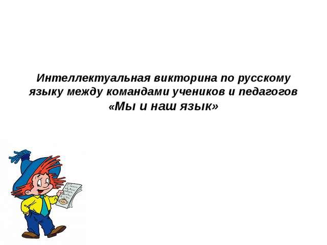 Интеллектуальная викторина по русскому языку между командами учеников и педа...