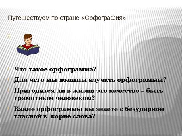 Путешествуем по стране «Орфография» Что такое орфограмма? Для чего мы должны...