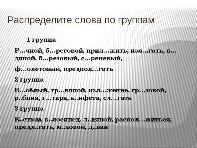 Распределите слова по группам 1 группа Р…чной, б…реговой, прил…жить, изл…гать...