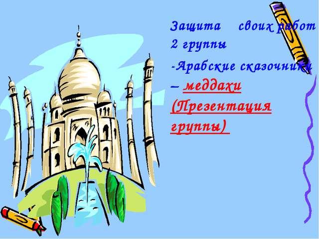 Защита своих работ 2 группы -Арабские сказочники – меддахи (Презентация групп...