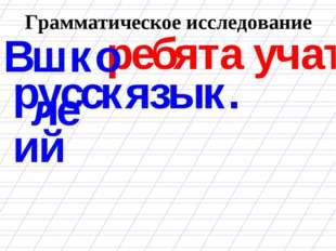 Грамматическое исследование ребята учат В школе русский язык.