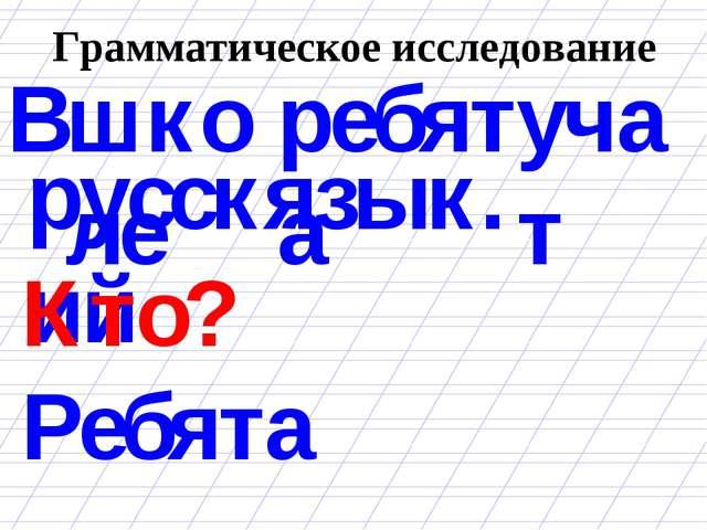 Грамматическое исследование ребята В школе учат русский язык. Кто? Ребята