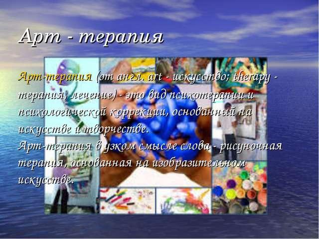 Арт - терапия Арт-терапия(от англ. art - искусство; therapy - терапия, лечен...
