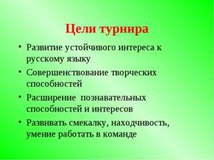 Цели турнира Развитие устойчивого интереса к русскому языку Совершенствование