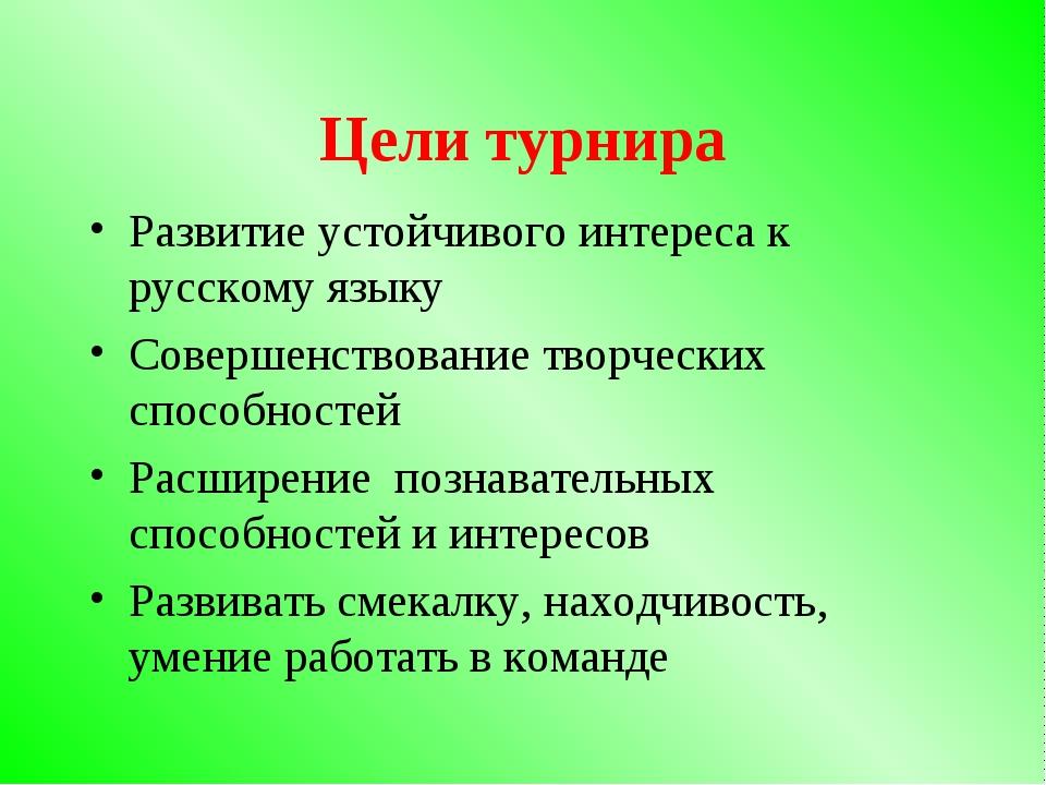Цели турнира Развитие устойчивого интереса к русскому языку Совершенствование...