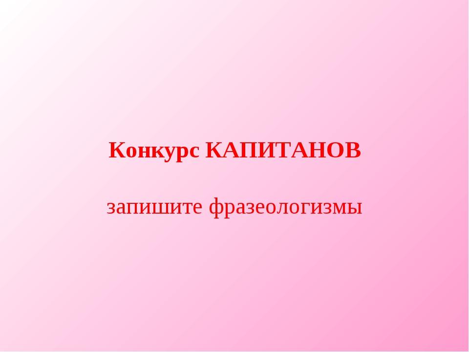 Конкурс КАПИТАНОВ запишите фразеологизмы