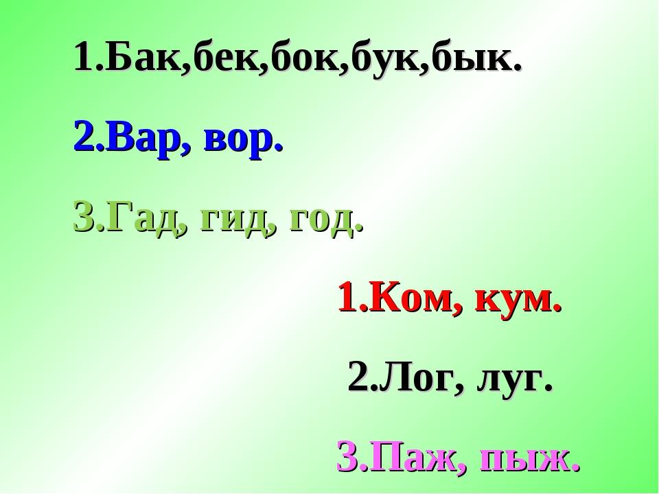 1.Бак,бек,бок,бук,бык. 2.Вар, вор. 3.Гад, гид, год. 1.Ком, кум. 2.Лог, луг. 3...