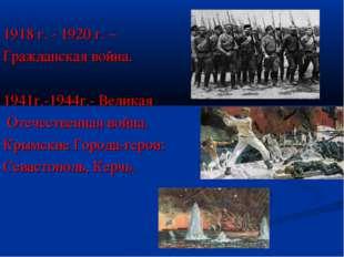 1918 г. - 1920 г. – Гражданская война. 1941г.-1944г.- Великая Отечественная
