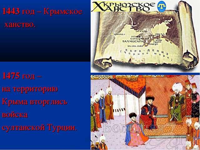 1443 год – Крымское ханство. 1475 год – на территорию Крыма вторглись войска...