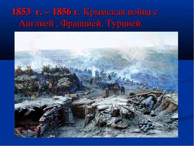 1853 г. – 1856 г. Крымская война с Англией , Францией, Турцией.