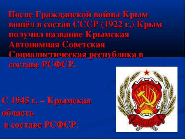 После Гражданской войны Крым вошёл в состав СССР (1922 г.) Крым получил назв...