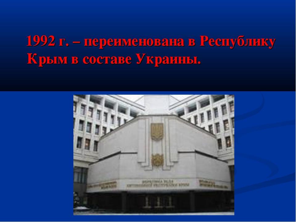 1992 г. – переименована в Республику Крым в составе Украины.