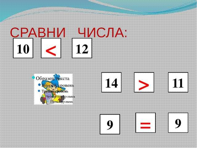 СРАВНИ ЧИСЛА: 10 < 12 > 11 14 9 9 =