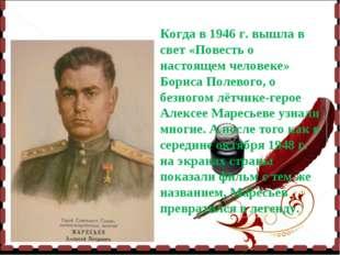 Когда в 1946 г. вышла в свет «Повесть о настоящем человеке» Бориса Полевого,