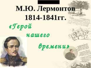 М.Ю. Лермонтов 1814-1841гг. «Герой нашего времени»