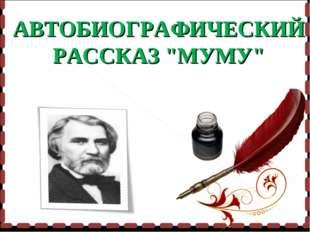 """АВТОБИОГРАФИЧЕСКИЙ РАССКАЗ """"МУМУ"""""""