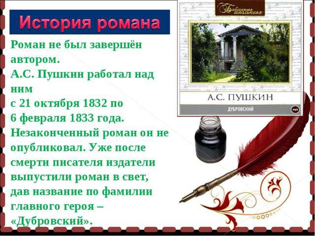 Роман не был завершён автором. А.С. Пушкин работал над ним с 21 октября 1832...
