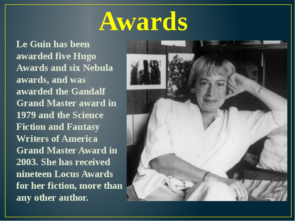 Awards Le Guin has been awarded five Hugo Awards and six Nebula awards, and w...
