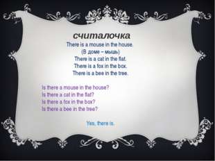 считалочка There is a mouse in the house. (В доме – мышь) There is a cat in