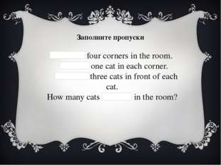 Заполните пропуски   There are four corners in the room.   There is one cat i