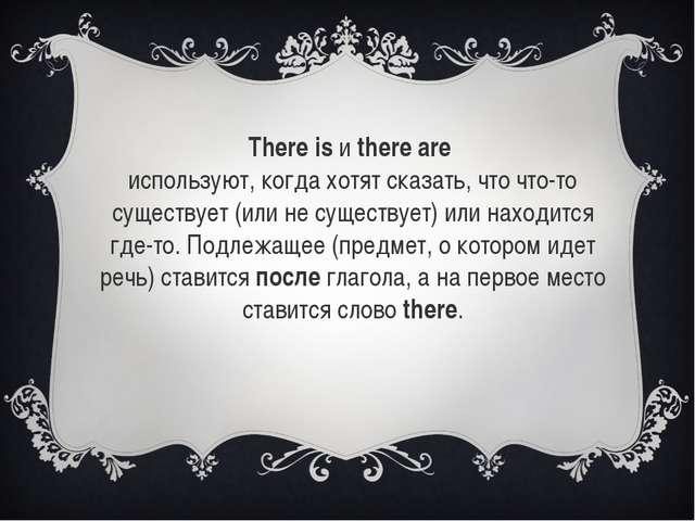 There isиthere are используют, когда хотят сказать, что что-то существует...