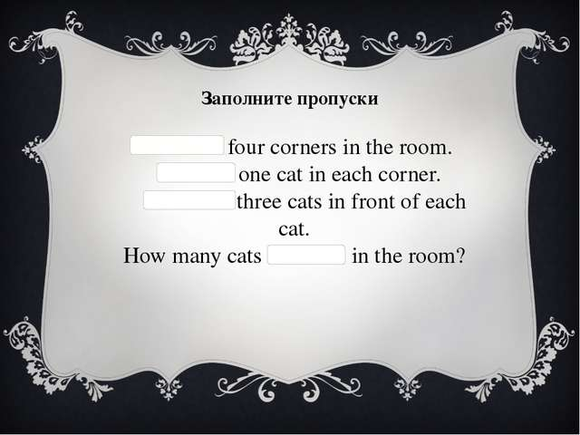 Заполните пропуски   There are four corners in the room.   There is one cat i...