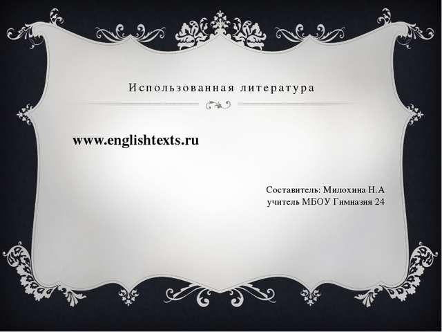 Использованная литература www.englishtexts.ru Составитель: Милохина Н.А учите...