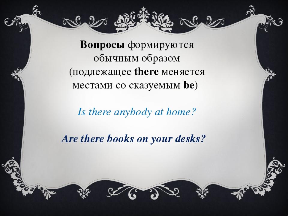 Вопросыформируются обычным образом (подлежащееthereменяется местами со ска...