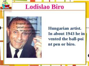 Lodislao Biro Hungarian artist. In about 1943 he invented the ball-point pen