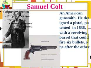 Samuel Colt An American gunsmith. He designed a pistol, patented in 1836, wit