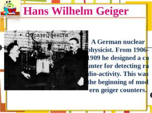 Hans Wilhelm Geiger A German nuclear physicist. From 1906-1909 he designed a