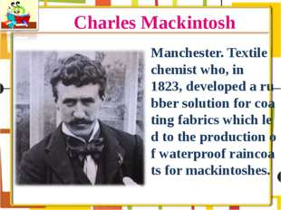 Charles Mackintosh Manchester. Textile chemist who, in 1823, developed a rubb