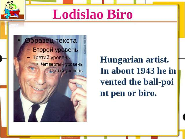 Lodislao Biro Hungarian artist. In about 1943 he invented the ball-point pen...
