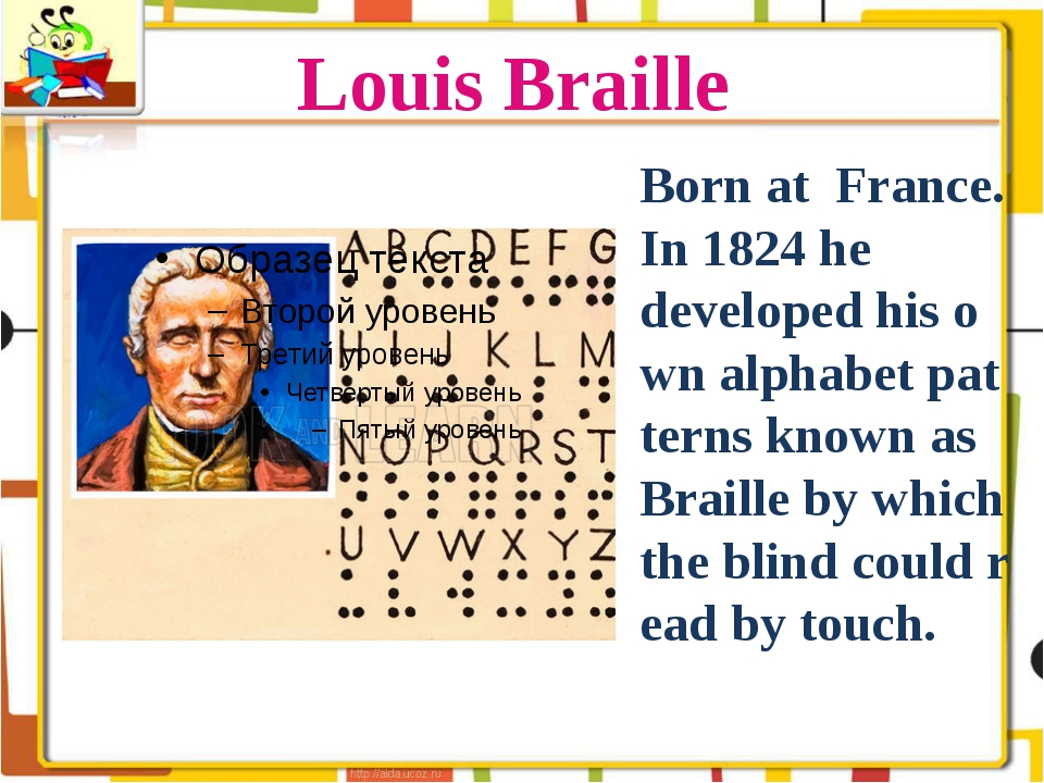 Louis Braille Born at France. In 1824 he developed his own alphabet patterns...