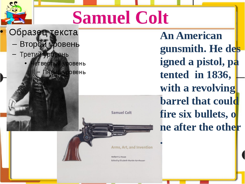 Samuel Colt An American gunsmith. He designed a pistol, patented in 1836, wit...
