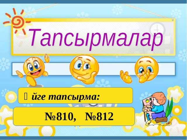 Үйге тапсырма: №810, №812