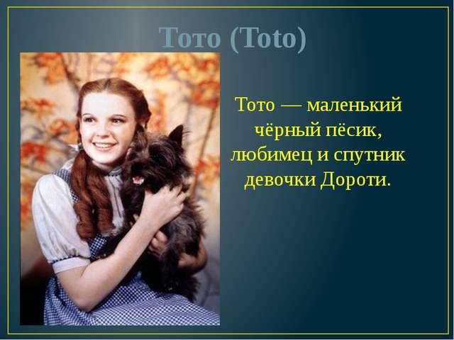 Тото (Toto) Тото — маленький чёрный пёсик, любимец и спутник девочки Дороти.