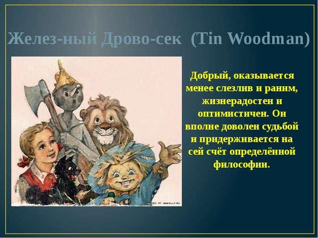 Железный Дровосек (Tin Woodman) Добрый, оказывается менее слезлив и раним,...