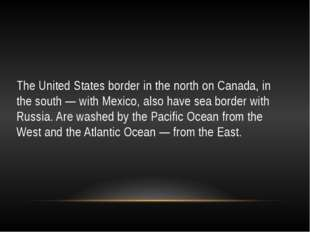 The United States border in the north on Canada, in the south — with Mexico,