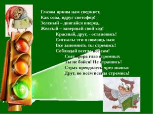 Глазом ярким нам сверкнет, Как сова, вдруг светофор! Зеленый – двигайся впере