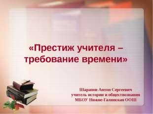 «Престиж учителя – требование времени» Шарапов Антон Сергеевич учитель истори