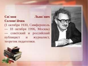 Си́мон Льво́вич Солове́йчик (1 октября 1930, Симферополь — 18 октября 1996, М