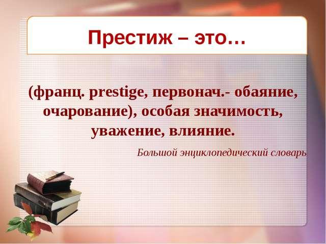 (франц. prestige, первонач.- обаяние, очарование), особая значимость, уважени...