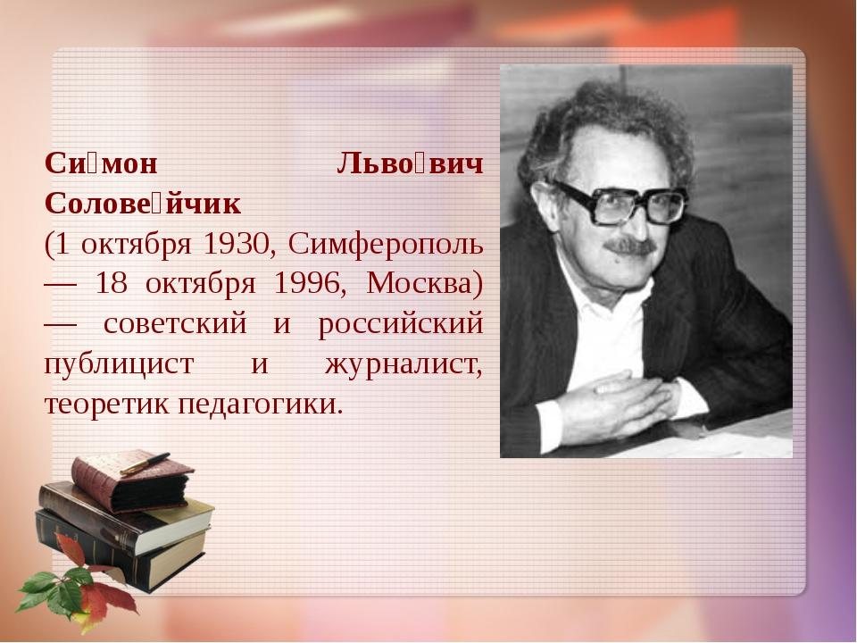 Си́мон Льво́вич Солове́йчик (1 октября 1930, Симферополь — 18 октября 1996, М...