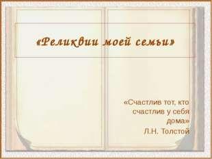 «Реликвии моей семьи» «Счастлив тот, кто счастлив у себя дома» Л.Н. Толстой