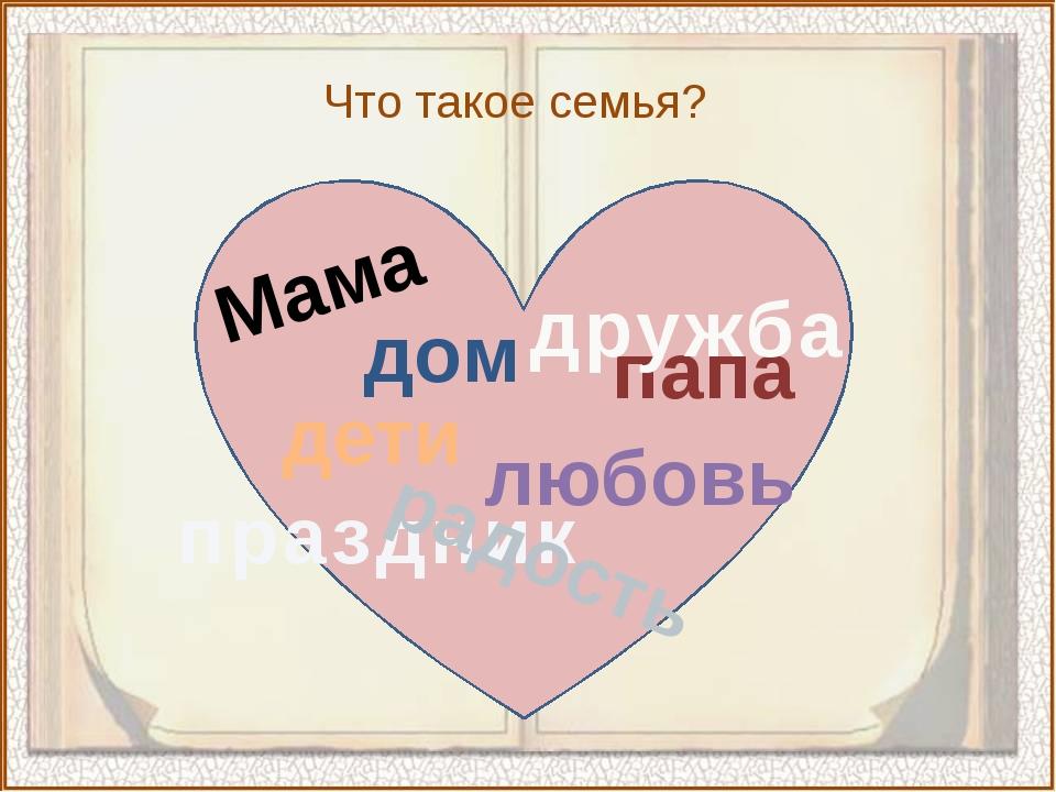 Мама папа дружба праздник любовь дети радость дом Что такое семья?
