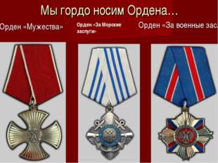 Мы гордо носим Ордена… Орден «Мужества» Орден «За военные заслуги» Орден «За