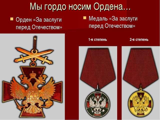 Мы гордо носим Ордена… Орден «За заслуги перед Отечеством» Медаль «За заслуги...