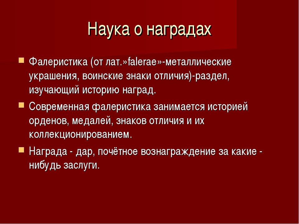 Наука о наградах Фалеристика (от лат.»falerae»-металлические украшения, воинс...